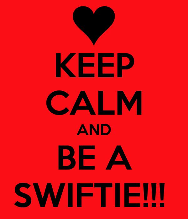 KEEP CALM AND BE A SWIFTIE!!!