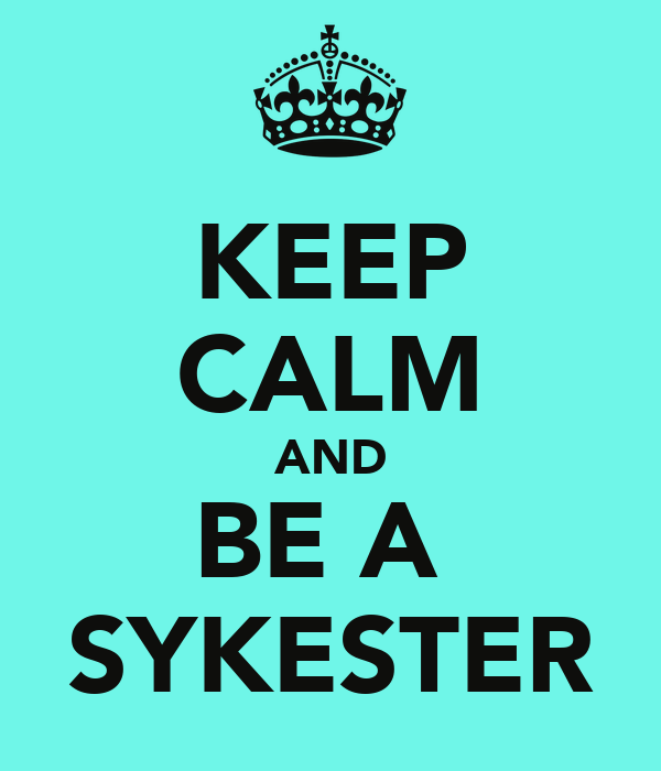 KEEP CALM AND BE A  SYKESTER
