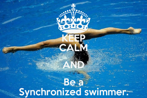 KEEP CALM AND Be a Synchronized swimmer.