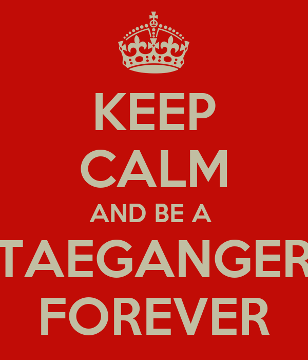 KEEP CALM AND BE A  TAEGANGER FOREVER