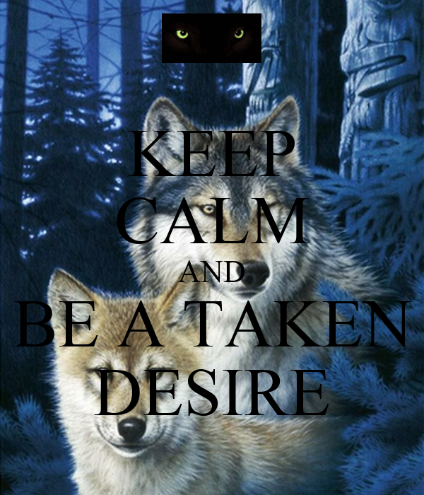 KEEP CALM AND BE A TAKEN DESIRE