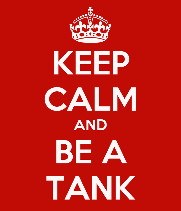 KEEP CALM AND BE A TANK