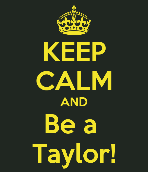 KEEP CALM AND Be a  Taylor!