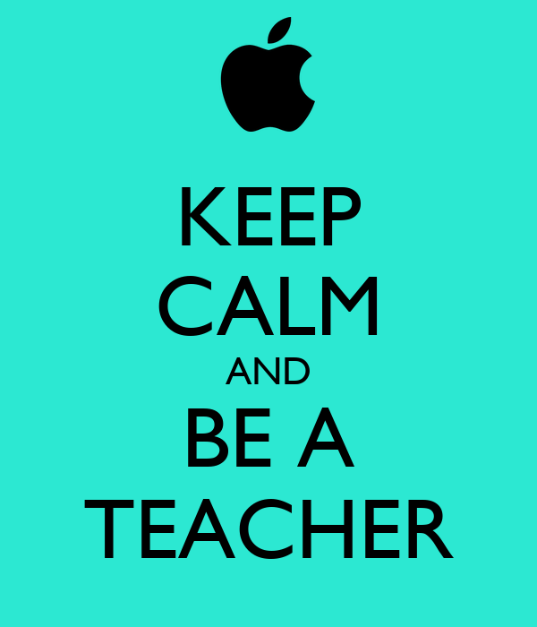 KEEP CALM AND BE A TEACHER