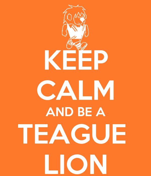 KEEP CALM AND BE A TEAGUE  LION