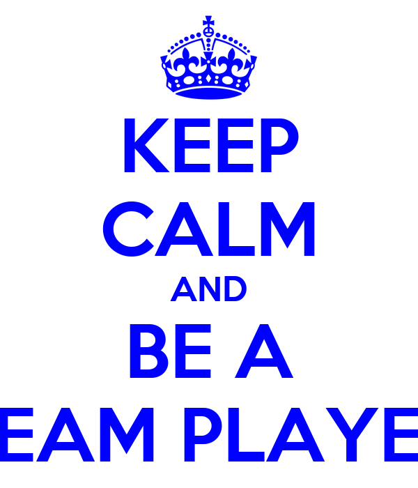 KEEP CALM AND BE A TEAM PLAYER