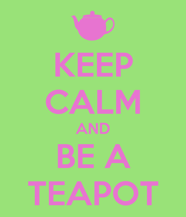 KEEP CALM AND BE A TEAPOT