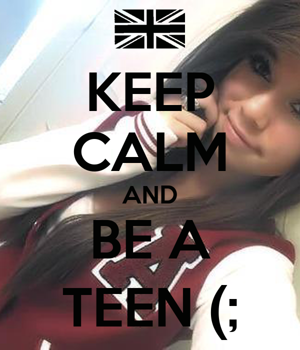 KEEP CALM AND BE A TEEN (;