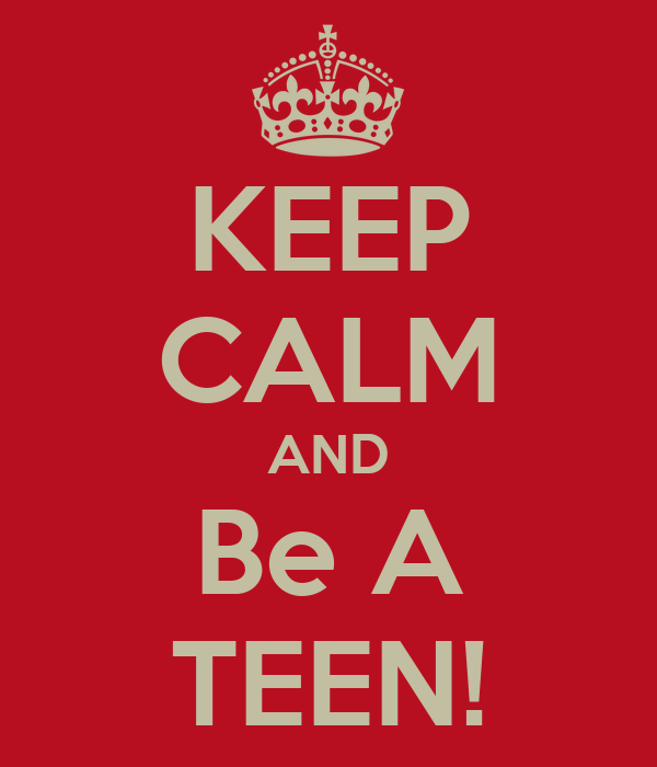 KEEP CALM AND Be A TEEN!