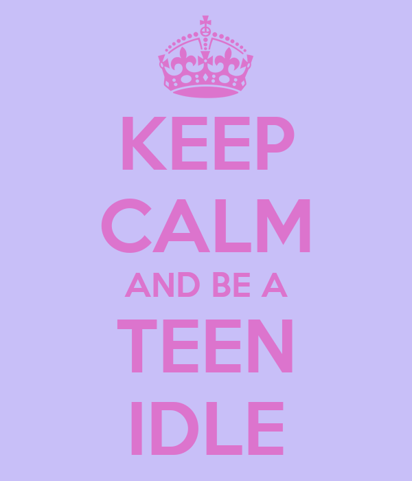 KEEP CALM AND BE A TEEN IDLE