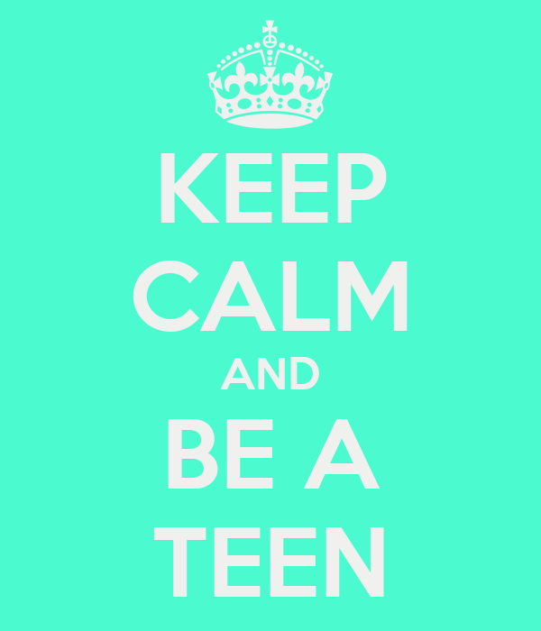 KEEP CALM AND BE A TEEN