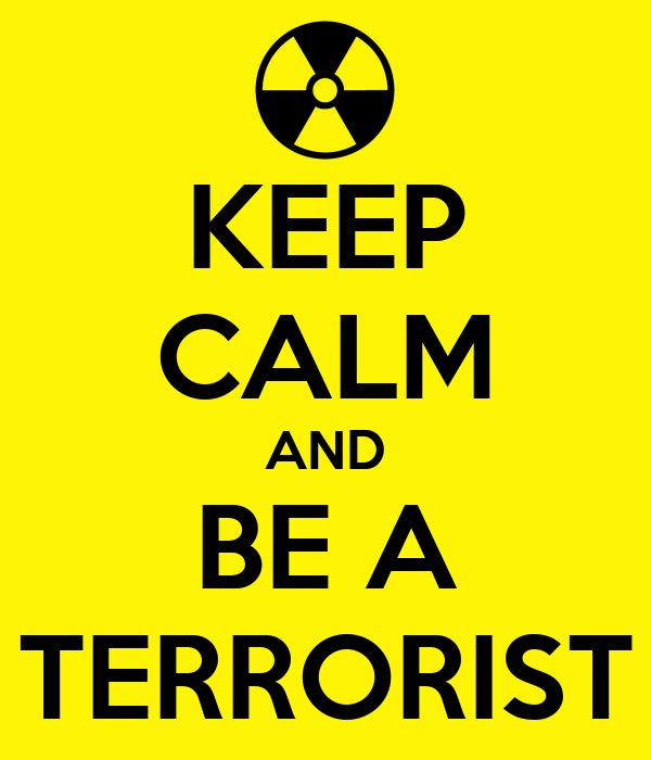 KEEP CALM AND BE A TERRORIST