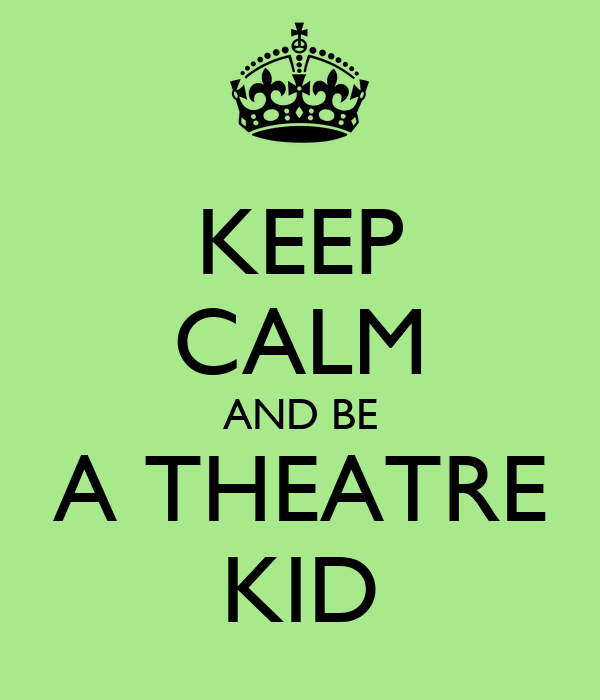 KEEP CALM AND BE A THEATRE KID