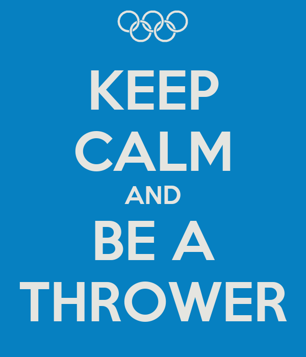 KEEP CALM AND BE A THROWER