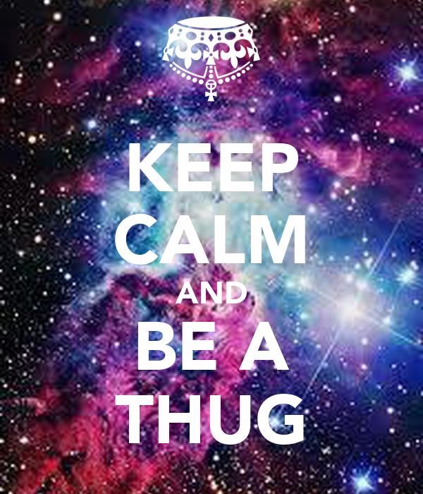 KEEP CALM AND BE A THUG