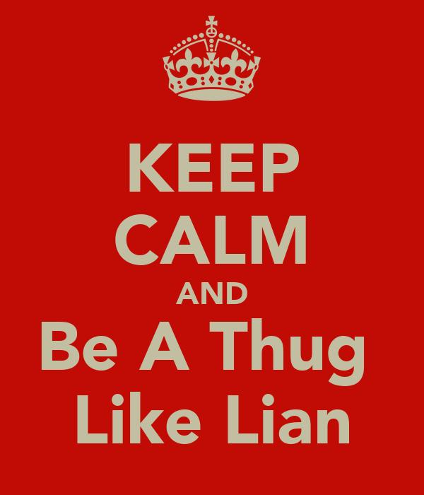 KEEP CALM AND Be A Thug  Like Lian