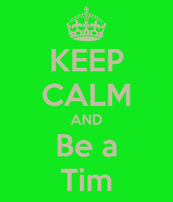 KEEP CALM AND Be a Tim