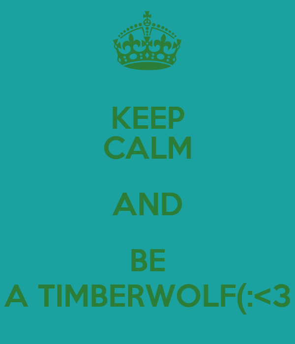 KEEP CALM AND BE A TIMBERWOLF(:<3