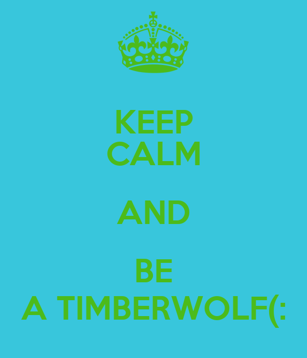 KEEP CALM AND BE A TIMBERWOLF(: