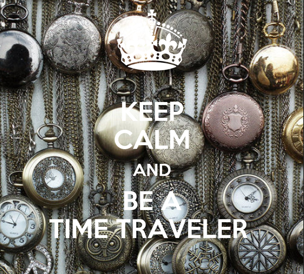 KEEP CALM AND BE A TIME TRAVELER