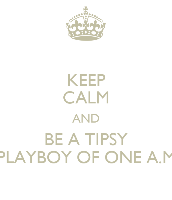 KEEP CALM AND BE A TIPSY PLAYBOY OF ONE A.M