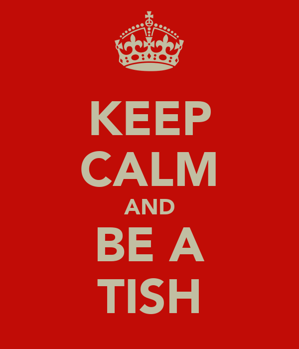 KEEP CALM AND BE A TISH