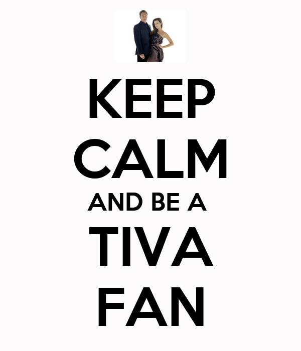 KEEP CALM AND BE A  TIVA FAN