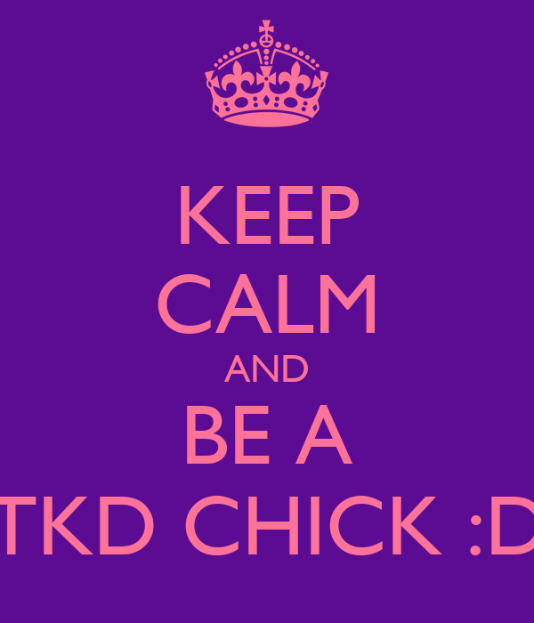KEEP CALM AND BE A TKD CHICK :D