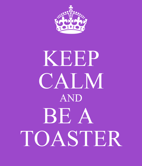 KEEP CALM AND BE A  TOASTER