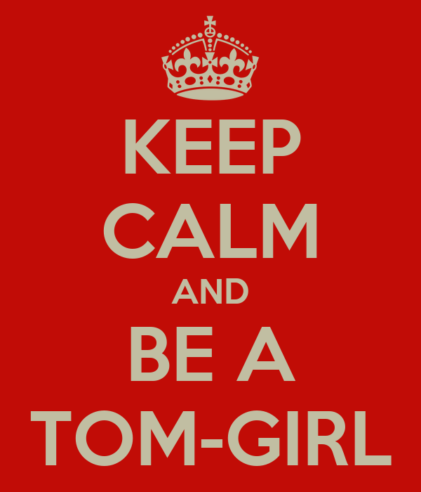 KEEP CALM AND BE A TOM-GIRL