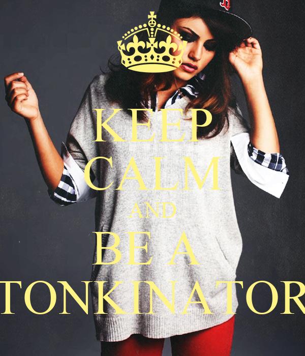 KEEP CALM AND BE A  TONKINATOR
