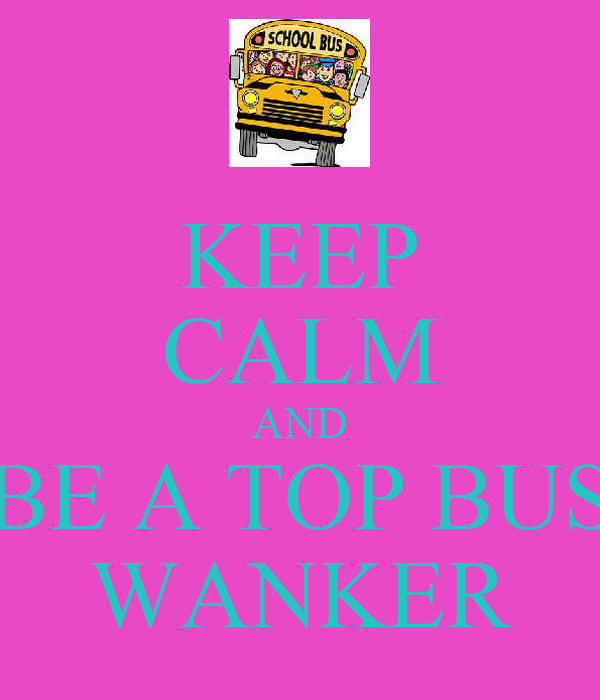 KEEP CALM AND BE A TOP BUS WANKER