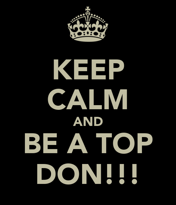 KEEP CALM AND BE A TOP DON!!!