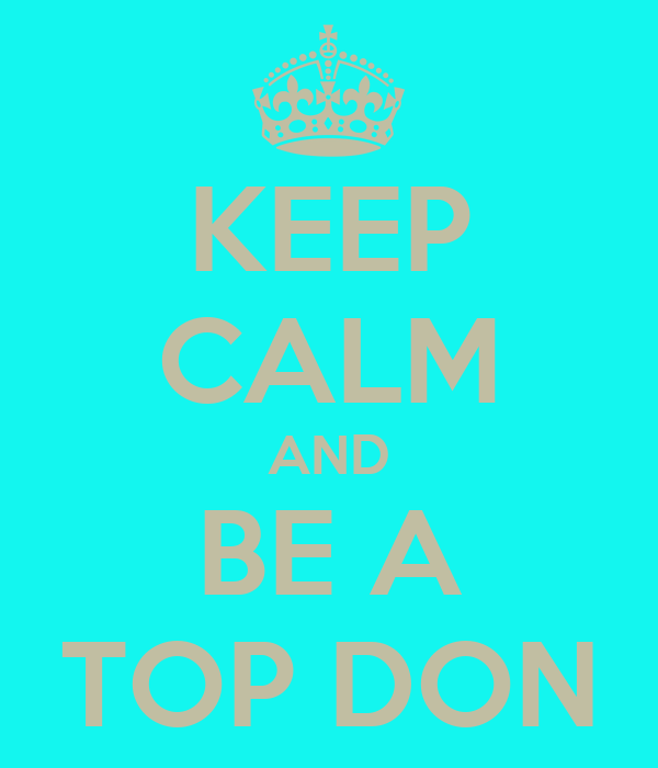 KEEP CALM AND BE A TOP DON