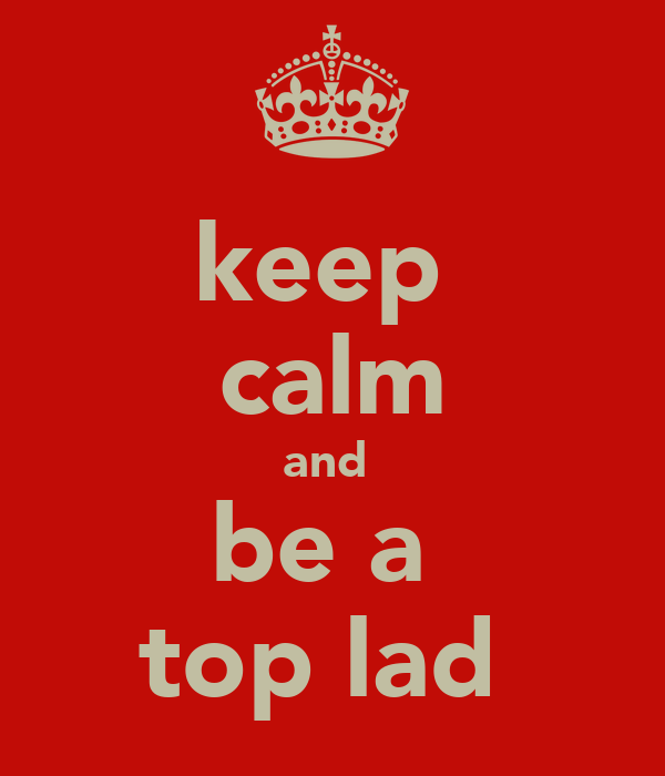 keep  calm and  be a  top lad