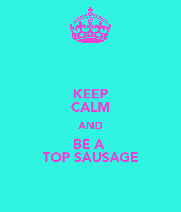 KEEP CALM AND BE A  TOP SAUSAGE