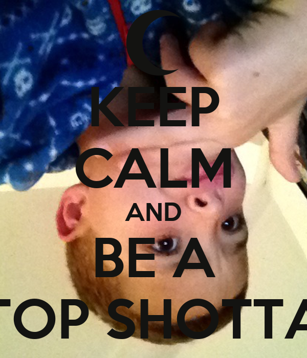 KEEP CALM AND BE A TOP SHOTTA
