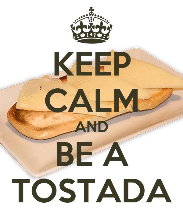 KEEP CALM AND BE A TOSTADA
