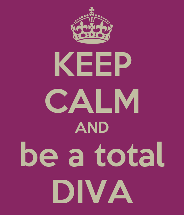 KEEP CALM AND be a total DIVA