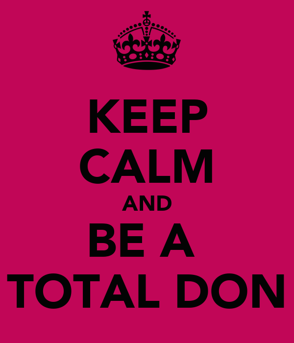 KEEP CALM AND BE A  TOTAL DON