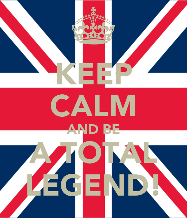 KEEP CALM AND BE A TOTAL LEGEND!