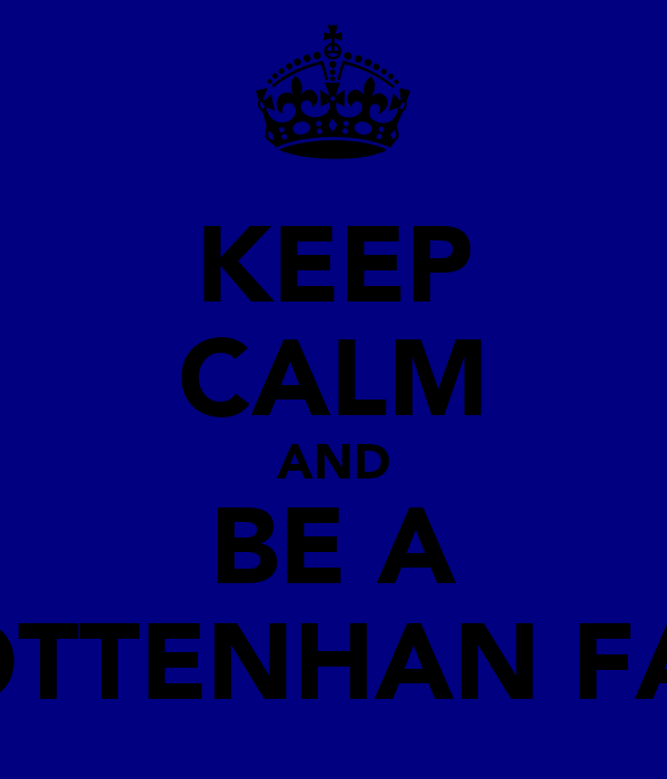 KEEP CALM AND BE A TOTTENHAN FAN