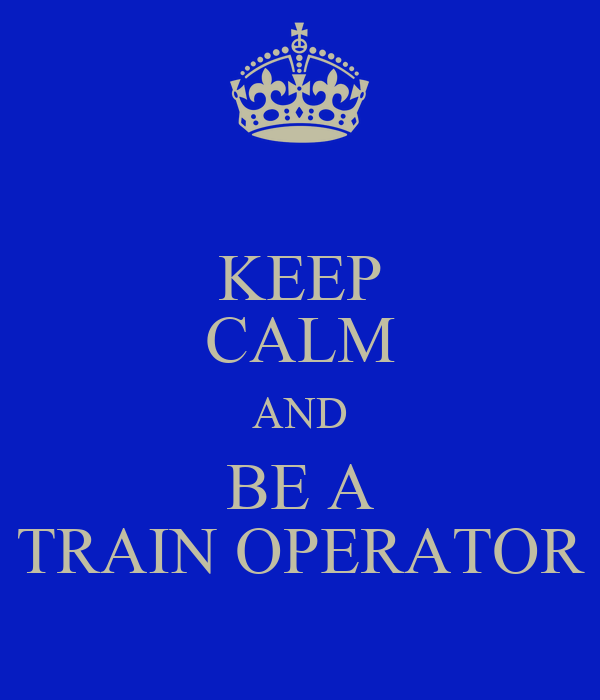 KEEP CALM AND BE A TRAIN OPERATOR
