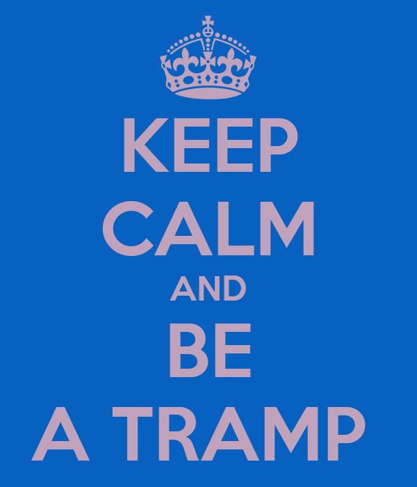 KEEP CALM AND BE A TRAMP