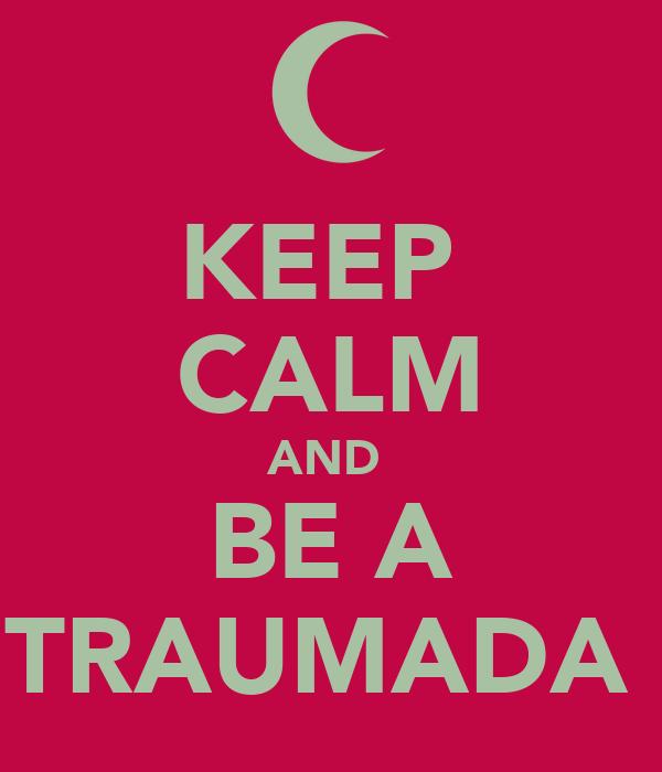 KEEP  CALM AND  BE A TRAUMADA