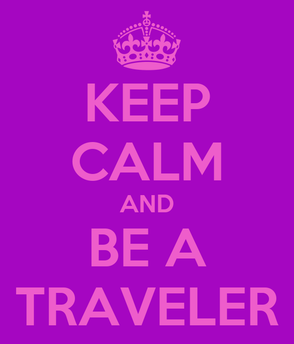 KEEP CALM AND BE A TRAVELER