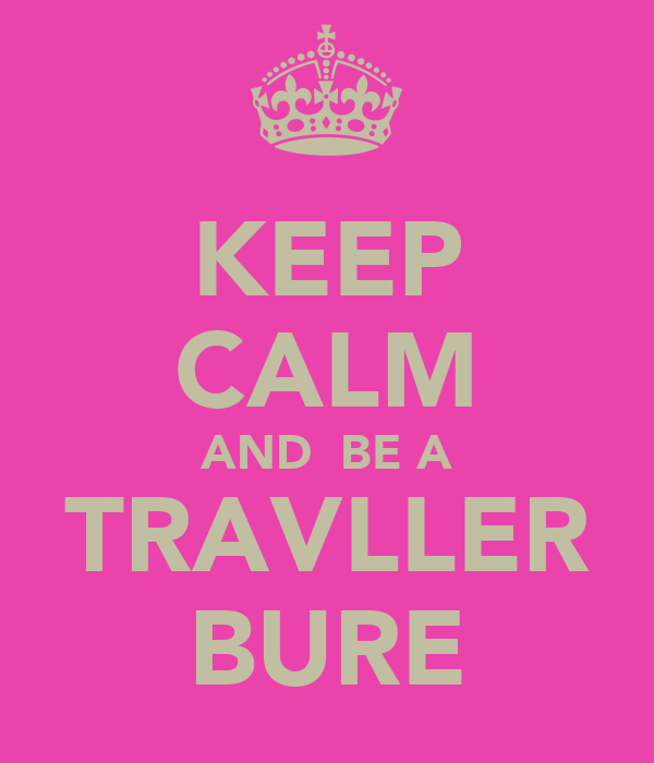 KEEP CALM AND  BE A TRAVLLER BURE