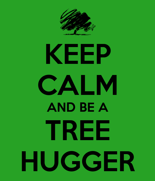 KEEP CALM AND BE A TREE HUGGER