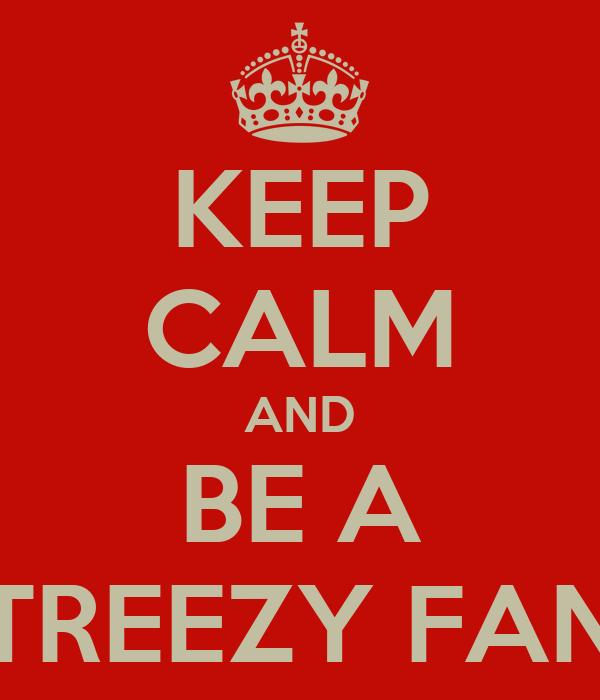 KEEP CALM AND BE A TREEZY FAN