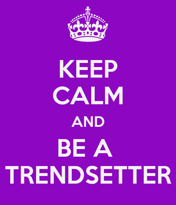 KEEP CALM AND BE A  TRENDSETTER